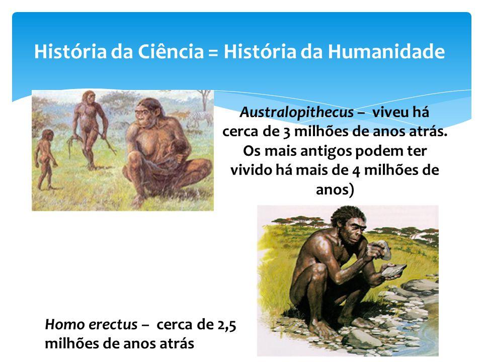 História da Ciência = História da Humanidade Australopithecus – viveu há cerca de 3 milhões de anos atrás. Os mais antigos podem ter vivido há mais de