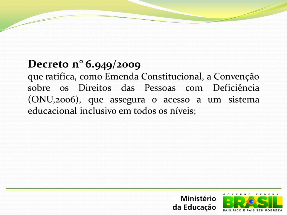 Decreto n° 6.949/2009 que ratifica, como Emenda Constitucional, a Convenção sobre os Direitos das Pessoas com Deficiência (ONU,2006), que assegura o a