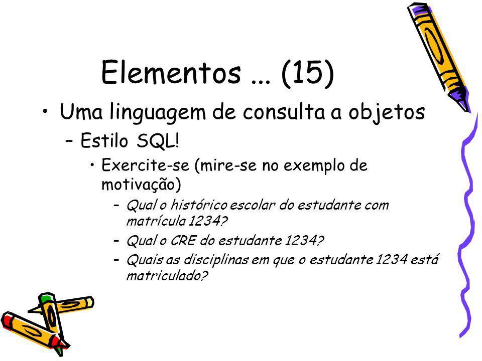 Elementos... (15) Uma linguagem de consulta a objetos –Estilo SQL! Exercite-se (mire-se no exemplo de motivação) –Qual o histórico escolar do estudant