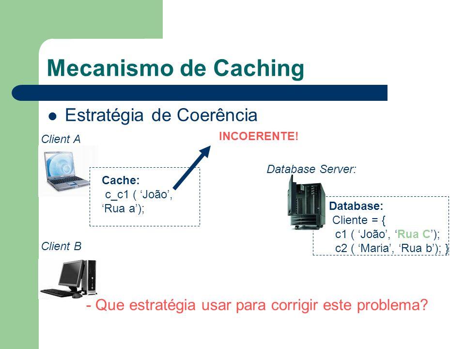 Mecanismo de Caching Estratégia de Coerência Database Server: Database: Cliente = { c1 ( João, Rua C); c2 ( Maria, Rua b); } INCOERENTE! - Que estraté
