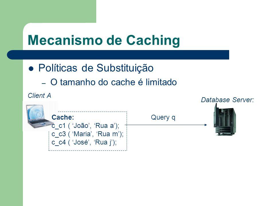 Mecanismo de Caching Políticas de Substituição – O tamanho do cache é limitado Client A Cache: c_c1 ( João, Rua a); c_c3 ( Maria, Rua m); c_c4 ( José, Rua j); Database Server: Query q