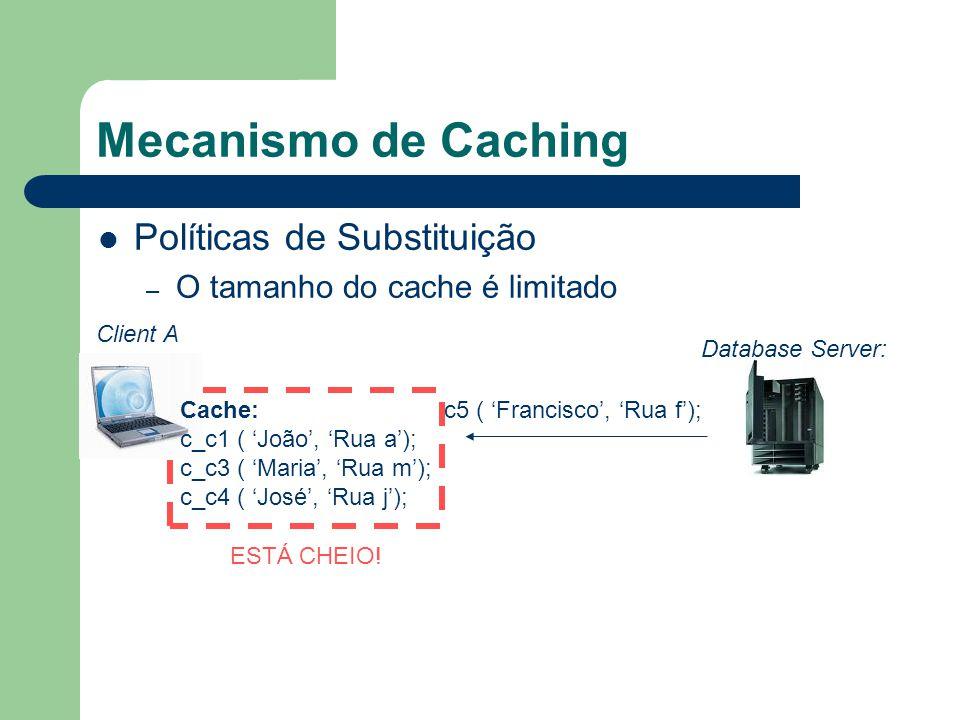 Mecanismo de Caching Políticas de Substituição – O tamanho do cache é limitado Client A Database Server: c5 ( Francisco, Rua f); ESTÁ CHEIO! Cache: c_