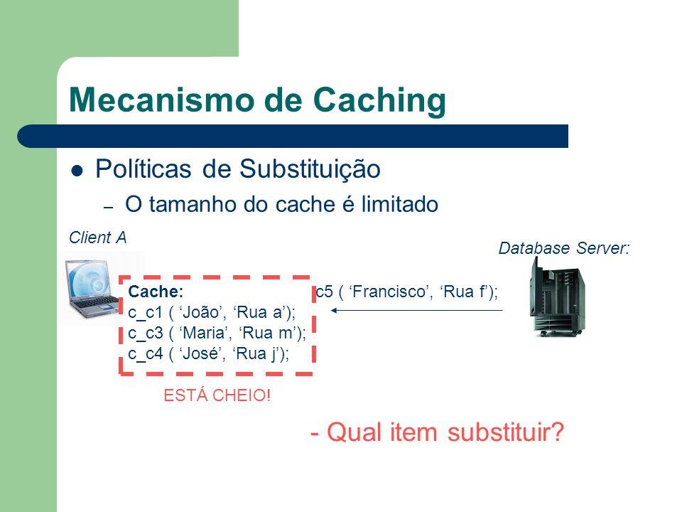 Mecanismo de Caching Políticas de Substituição – O tamanho do cache é limitado Client A Database Server: c5 ( Francisco, Rua f); ESTÁ CHEIO! - Qual it