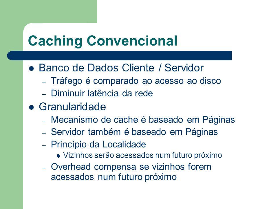Caching Convencional Banco de Dados Cliente / Servidor – Tráfego é comparado ao acesso ao disco – Diminuir latência da rede Granularidade – Mecanismo