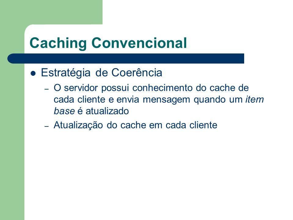 Caching Convencional Estratégia de Coerência – O servidor possui conhecimento do cache de cada cliente e envia mensagem quando um item base é atualizado – Atualização do cache em cada cliente
