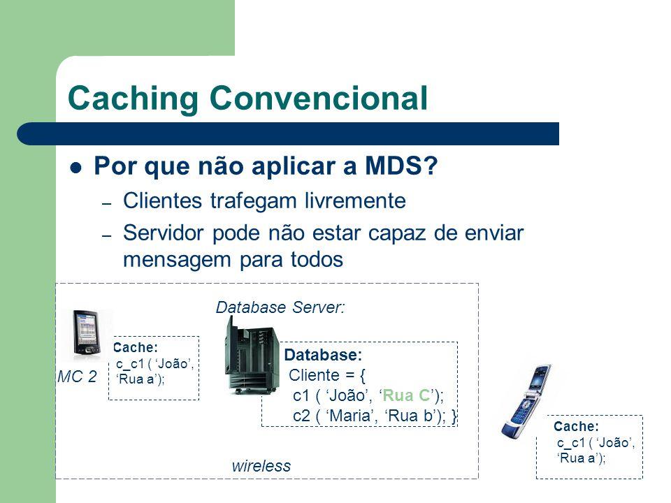 Caching Convencional Por que não aplicar a MDS? – Clientes trafegam livremente – Servidor pode não estar capaz de enviar mensagem para todos Database