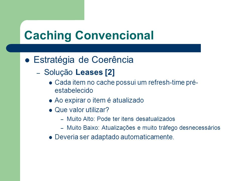 Caching Convencional Estratégia de Coerência – Solução Leases [2] Cada item no cache possui um refresh-time pré- estabelecido Ao expirar o item é atua