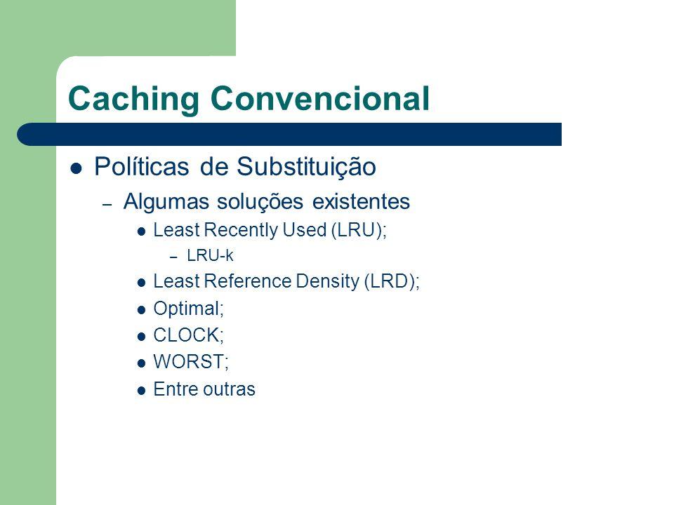 Caching Convencional Políticas de Substituição – Algumas soluções existentes Least Recently Used (LRU); – LRU-k Least Reference Density (LRD); Optimal