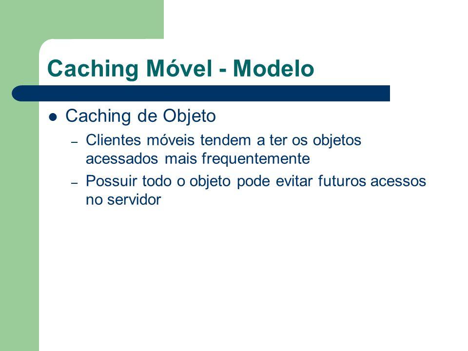 Caching Móvel - Modelo Caching de Objeto – Clientes móveis tendem a ter os objetos acessados mais frequentemente – Possuir todo o objeto pode evitar futuros acessos no servidor