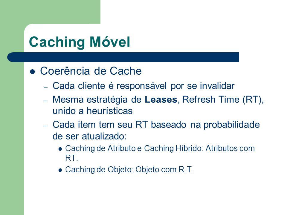 Caching Móvel Coerência de Cache – Cada cliente é responsável por se invalidar – Mesma estratégia de Leases, Refresh Time (RT), unido a heurísticas – Cada item tem seu RT baseado na probabilidade de ser atualizado: Caching de Atributo e Caching Híbrido: Atributos com RT.