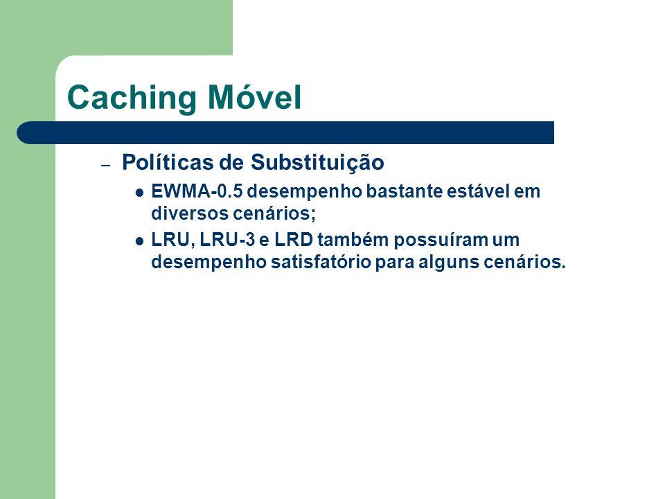 Caching Móvel – Políticas de Substituição EWMA-0.5 desempenho bastante estável em diversos cenários; LRU, LRU-3 e LRD também possuíram um desempenho satisfatório para alguns cenários.