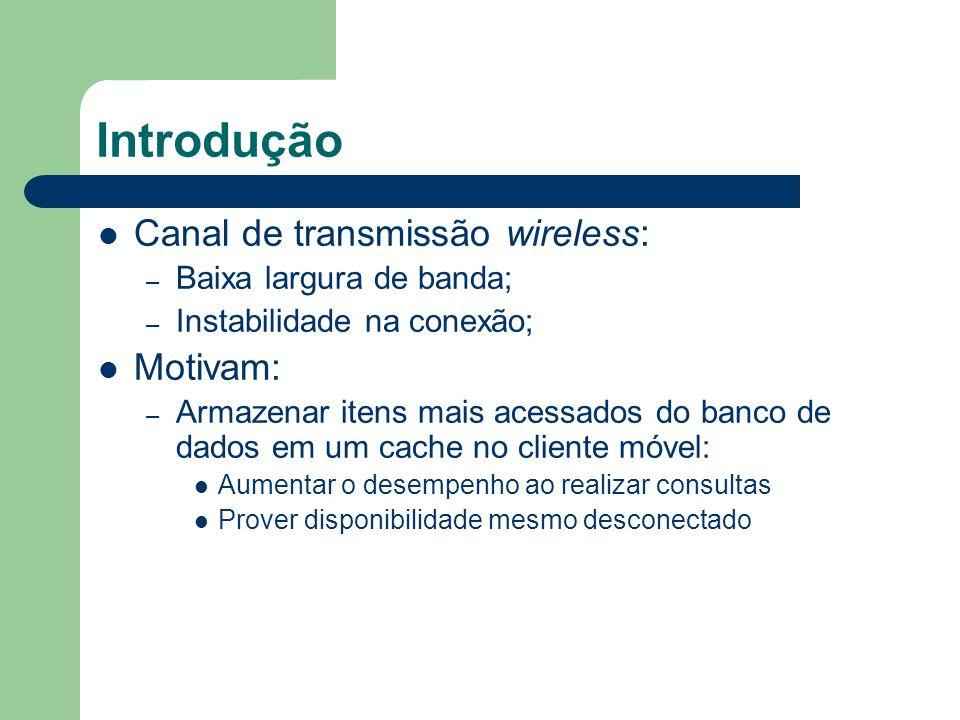 Introdução Canal de transmissão wireless: – Baixa largura de banda; – Instabilidade na conexão; Motivam: – Armazenar itens mais acessados do banco de