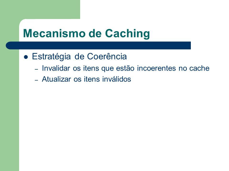 Mecanismo de Caching Estratégia de Coerência – Invalidar os itens que estão incoerentes no cache – Atualizar os itens inválidos