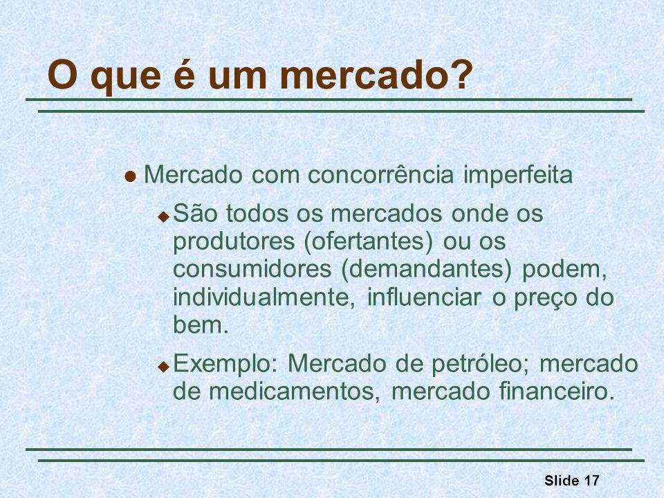 Slide 17 O que é um mercado? Mercado com concorrência imperfeita São todos os mercados onde os produtores (ofertantes) ou os consumidores (demandantes