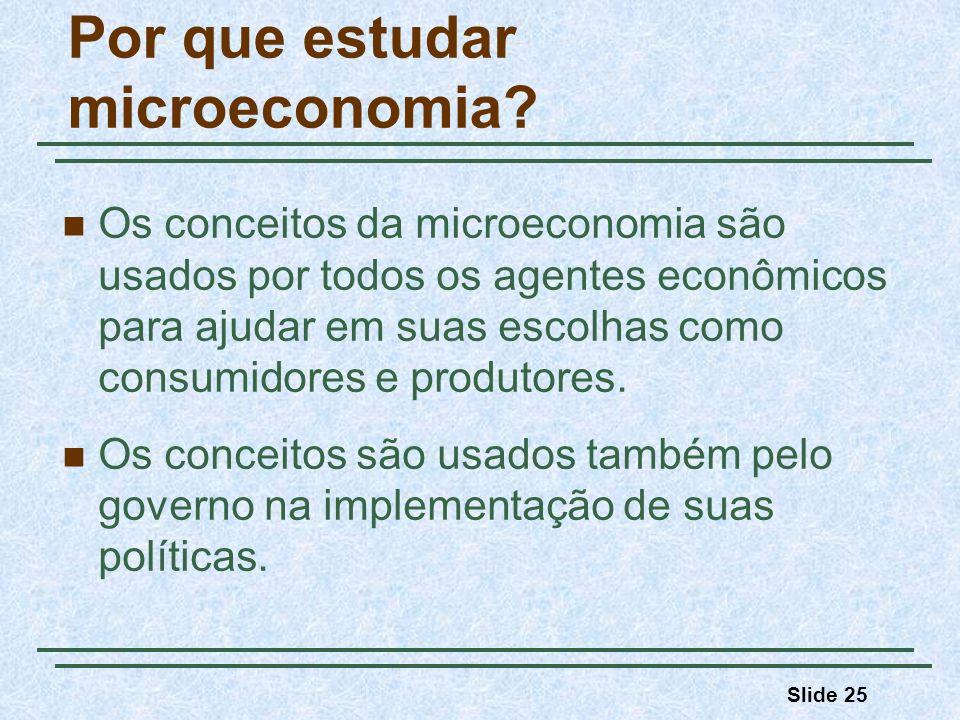 Slide 25 Por que estudar microeconomia? Os conceitos da microeconomia são usados por todos os agentes econômicos para ajudar em suas escolhas como con