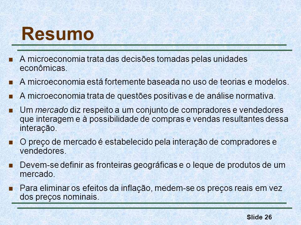 Slide 26 Resumo A microeconomia trata das decisões tomadas pelas unidades econômicas. A microeconomia está fortemente baseada no uso de teorias e mode
