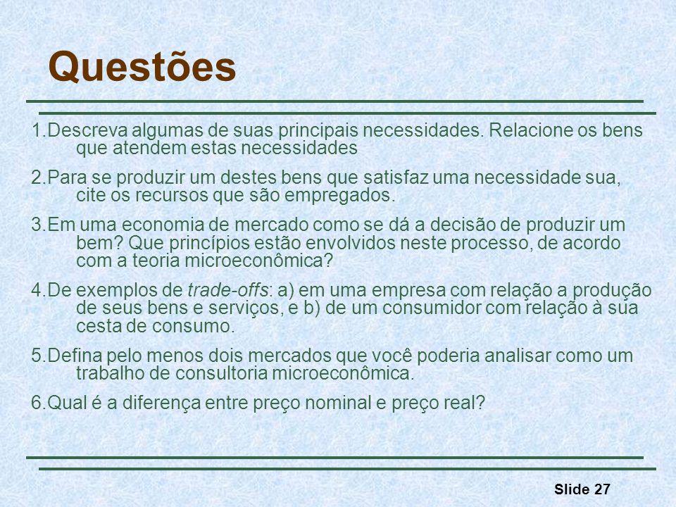 Slide 27 Questões 1.Descreva algumas de suas principais necessidades. Relacione os bens que atendem estas necessidades 2.Para se produzir um destes be