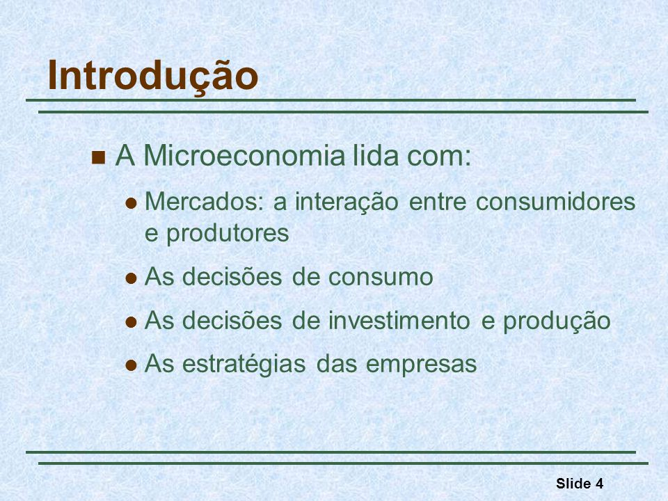 Slide 4 Introdução A Microeconomia lida com: Mercados: a interação entre consumidores e produtores As decisões de consumo As decisões de investimento