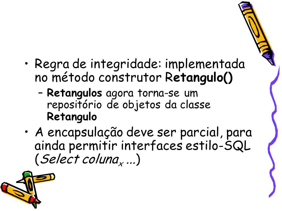 Regra de integridade: implementada no método construtor Retangulo() –Retangulos agora torna-se um repositório de objetos da classe Retangulo A encapsu