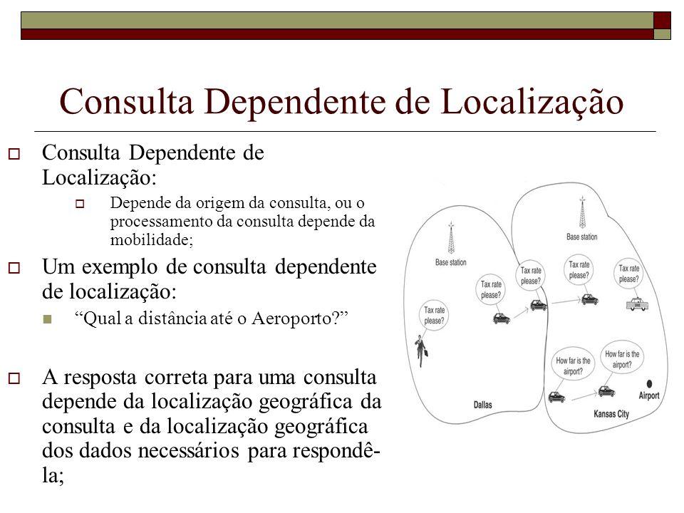 Consulta Dependente de Localização Consulta Dependente de Localização: Depende da origem da consulta, ou o processamento da consulta depende da mobili