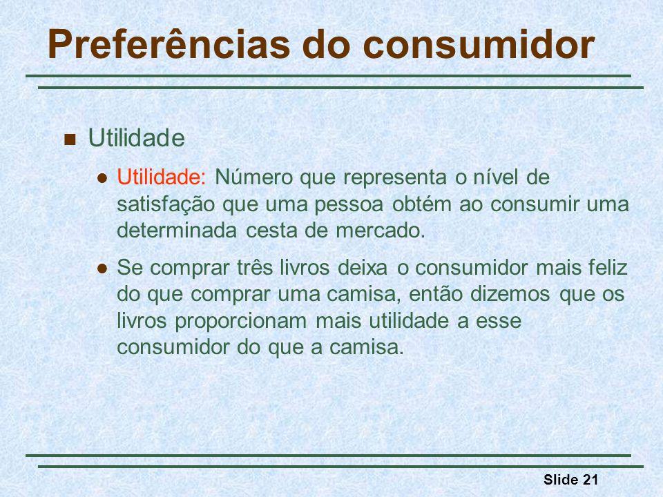 Slide 21 Preferências do consumidor Utilidade Utilidade: Número que representa o nível de satisfação que uma pessoa obtém ao consumir uma determinada cesta de mercado.