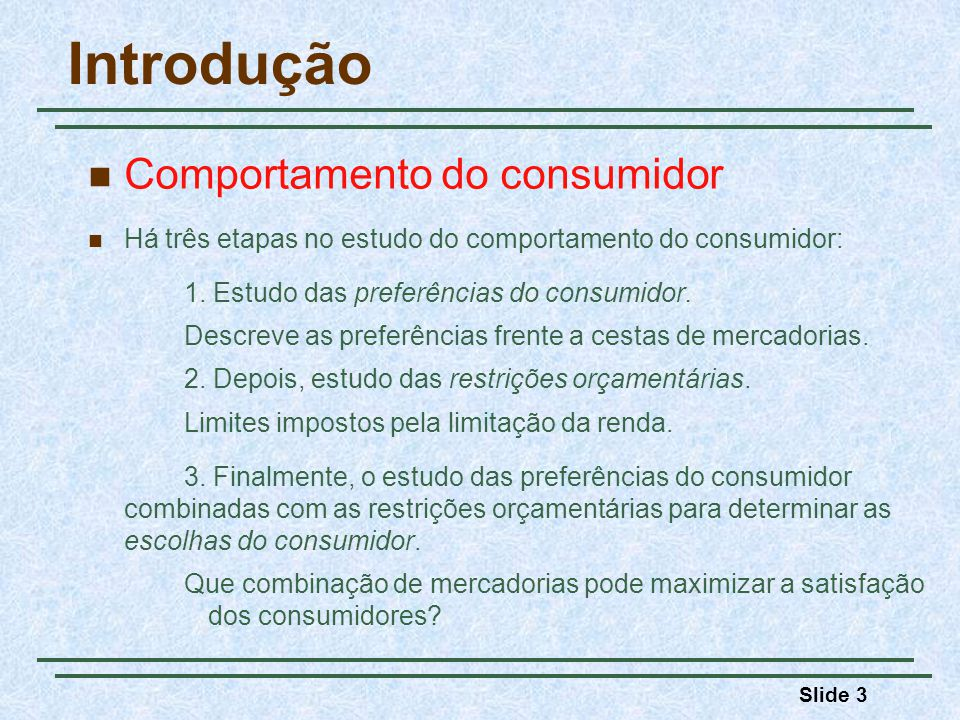 Slide 3 Introdução Comportamento do consumidor Há três etapas no estudo do comportamento do consumidor: 1. Estudo das preferências do consumidor. Desc