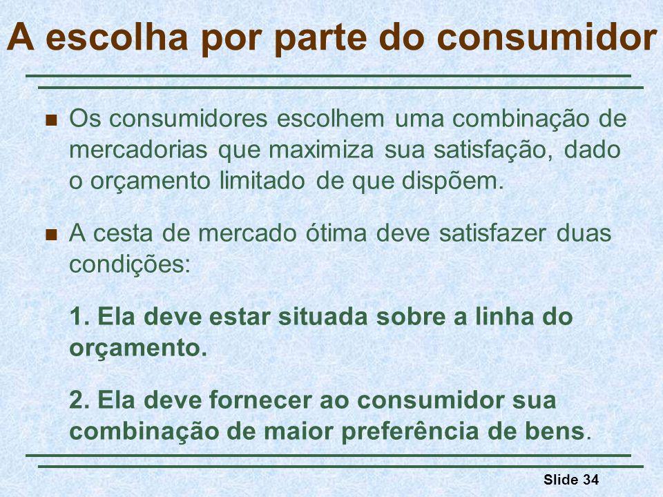 Slide 34 A escolha por parte do consumidor Os consumidores escolhem uma combinação de mercadorias que maximiza sua satisfação, dado o orçamento limitado de que dispõem.