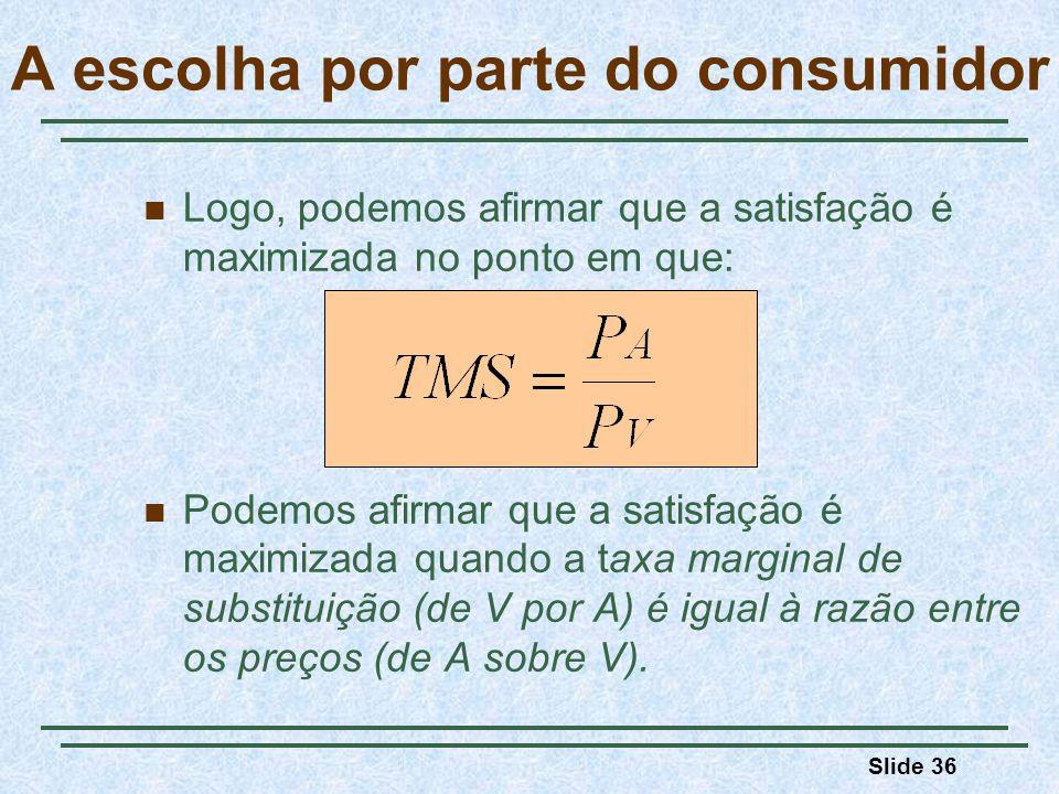 Slide 36 A escolha por parte do consumidor Logo, podemos afirmar que a satisfação é maximizada no ponto em que: Podemos afirmar que a satisfação é max