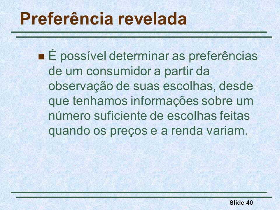 Slide 40 Preferência revelada É possível determinar as preferências de um consumidor a partir da observação de suas escolhas, desde que tenhamos infor