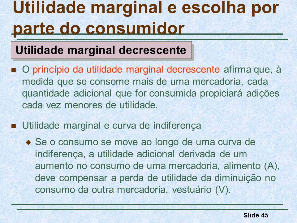 Slide 45 O princípio da utilidade marginal decrescente afirma que, à medida que se consome mais de uma mercadoria, cada quantidade adicional que for consumida propiciará adições cada vez menores de utilidade.