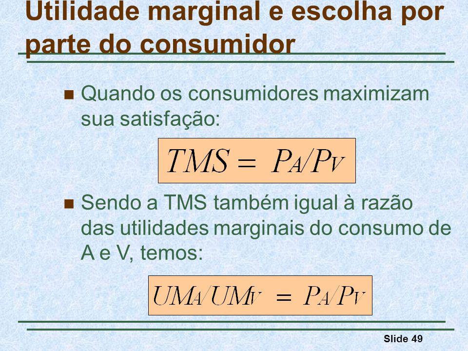Slide 49 Quando os consumidores maximizam sua satisfação: Utilidade marginal e escolha por parte do consumidor Sendo a TMS também igual à razão das utilidades marginais do consumo de A e V, temos: