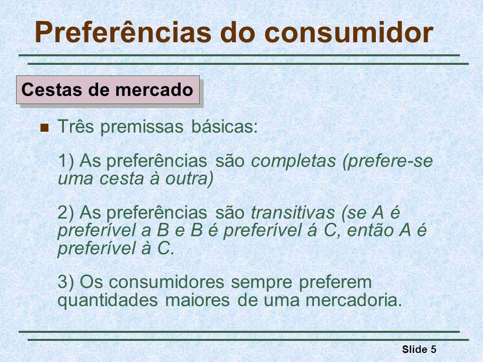 Slide 5 Preferências do consumidor Três premissas básicas: 1) As preferências são completas (prefere-se uma cesta à outra) 2) As preferências são tran