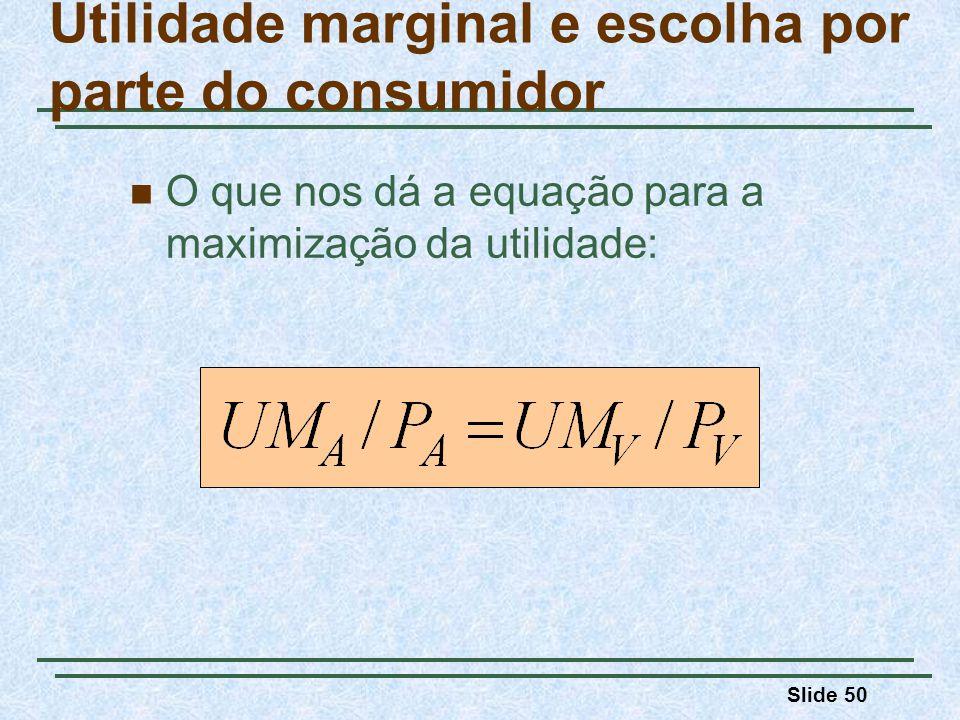 Slide 50 O que nos dá a equação para a maximização da utilidade: Utilidade marginal e escolha por parte do consumidor