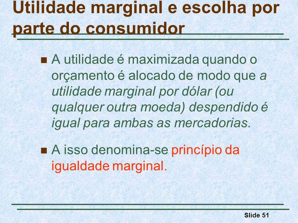 Slide 51 A utilidade é maximizada quando o orçamento é alocado de modo que a utilidade marginal por dólar (ou qualquer outra moeda) despendido é igual