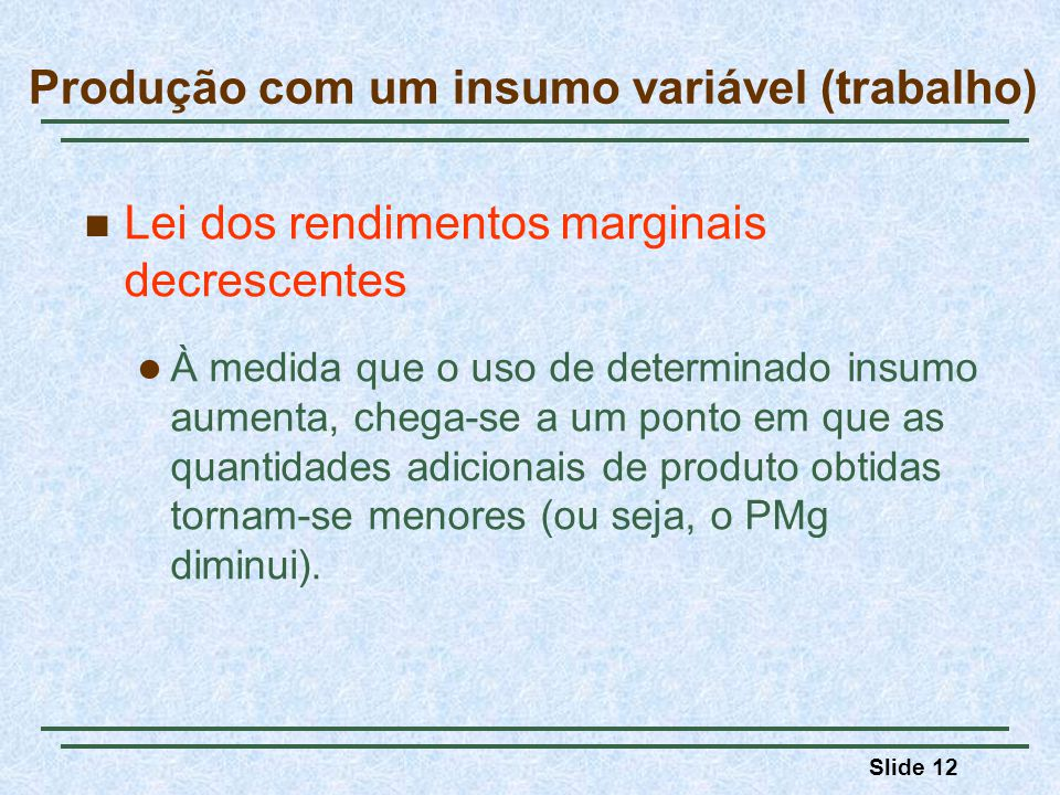 Slide 12 Lei dos rendimentos marginais decrescentes À medida que o uso de determinado insumo aumenta, chega-se a um ponto em que as quantidades adicionais de produto obtidas tornam-se menores (ou seja, o PMg diminui).