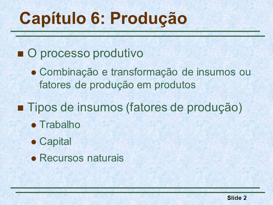 Slide 2 Capítulo 6: Produção O processo produtivo Combinação e transformação de insumos ou fatores de produção em produtos Tipos de insumos (fatores de produção) Trabalho Capital Recursos naturais