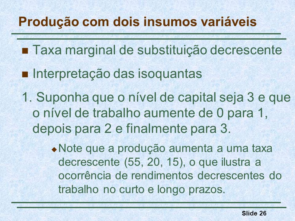Slide 26 Produção com dois insumos variáveis Taxa marginal de substituição decrescente Interpretação das isoquantas 1. Suponha que o nível de capital