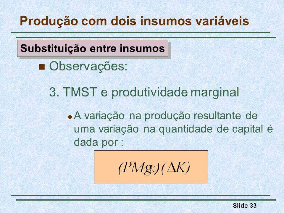 Slide 33 Observações: 3. TMST e produtividade marginal A variação na produção resultante de uma variação na quantidade de capital é dada por : Produçã