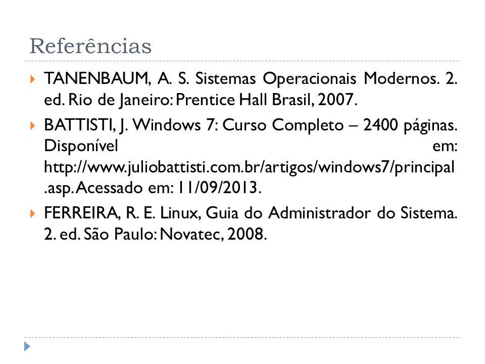 Referências TANENBAUM, A. S. Sistemas Operacionais Modernos. 2. ed. Rio de Janeiro: Prentice Hall Brasil, 2007. BATTISTI, J. Windows 7: Curso Completo