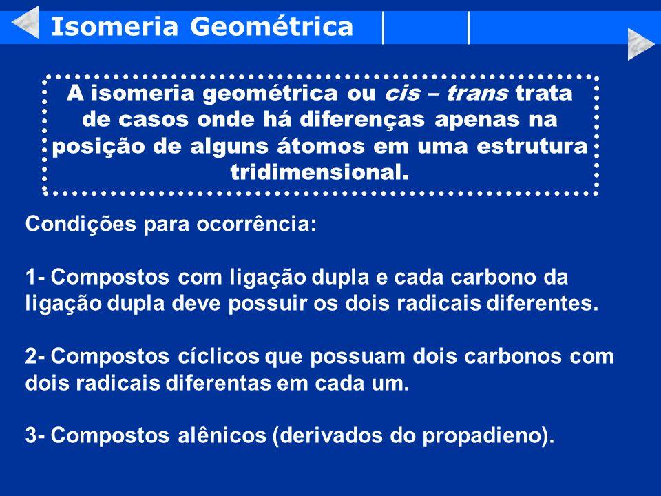 Isomeria Geométrica A isomeria geométrica ou cis – trans trata de casos onde há diferenças apenas na posição de alguns átomos em uma estrutura tridimensional.