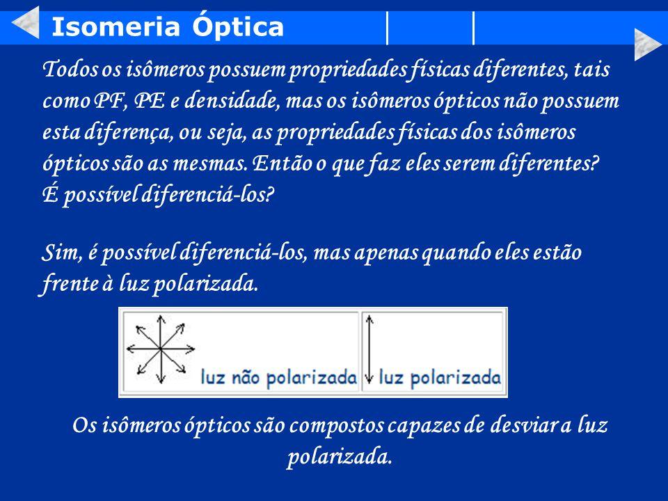 Isomeria Óptica Todos os isômeros possuem propriedades físicas diferentes, tais como PF, PE e densidade, mas os isômeros ópticos não possuem esta diferença, ou seja, as propriedades físicas dos isômeros ópticos são as mesmas.