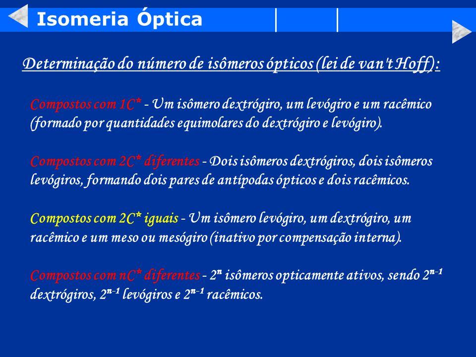 Isomeria Óptica Determinação do número de isômeros ópticos (lei de van t Hoff) : Compostos com 1C* - Um isômero dextrógiro, um levógiro e um racêmico (formado por quantidades equimolares do dextrógiro e levógiro).