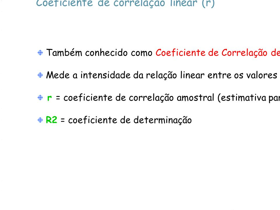 Coeficiente de correlação linear (r) Também conhecido como Coeficiente de Correlação de Pearson Mede a intensidade da relação linear entre os valores