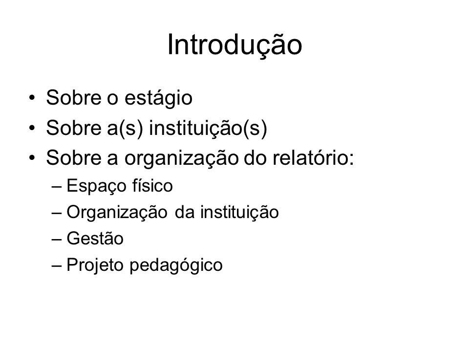 Introdução Sobre o estágio Sobre a(s) instituição(s) Sobre a organização do relatório: –Espaço físico –Organização da instituição –Gestão –Projeto ped
