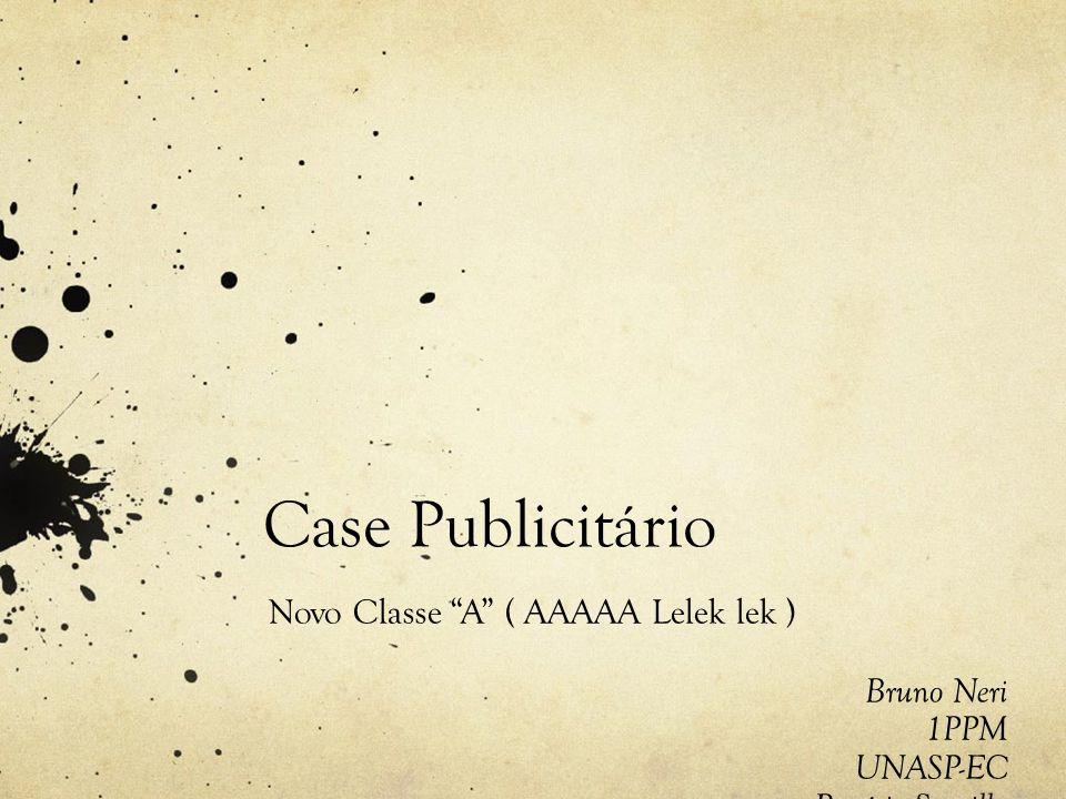 Case Publicitário Novo Classe A ( AAAAA Lelek lek ) Bruno Neri 1PPM UNASP-EC Rogério Sorvillo