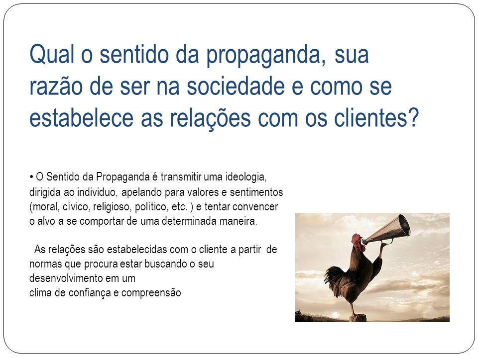 Qual o sentido da propaganda, sua razão de ser na sociedade e como se estabelece as relações com os clientes? O Sentido da Propaganda é transmitir uma