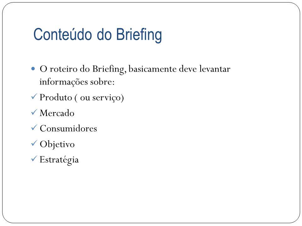 Conteúdo do Briefing O roteiro do Briefing, basicamente deve levantar informações sobre: Produto ( ou serviço) Mercado Consumidores Objetivo Estratégi