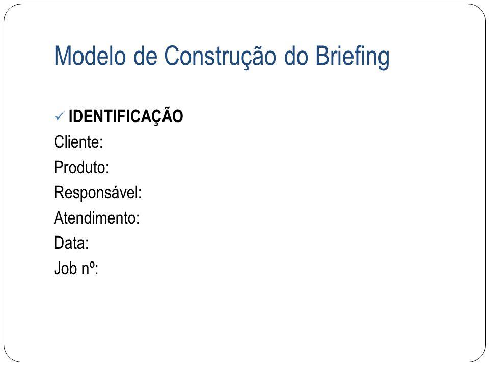 Modelo de Construção do Briefing IDENTIFICAÇÃO Cliente: Produto: Responsável: Atendimento: Data: Job nº: