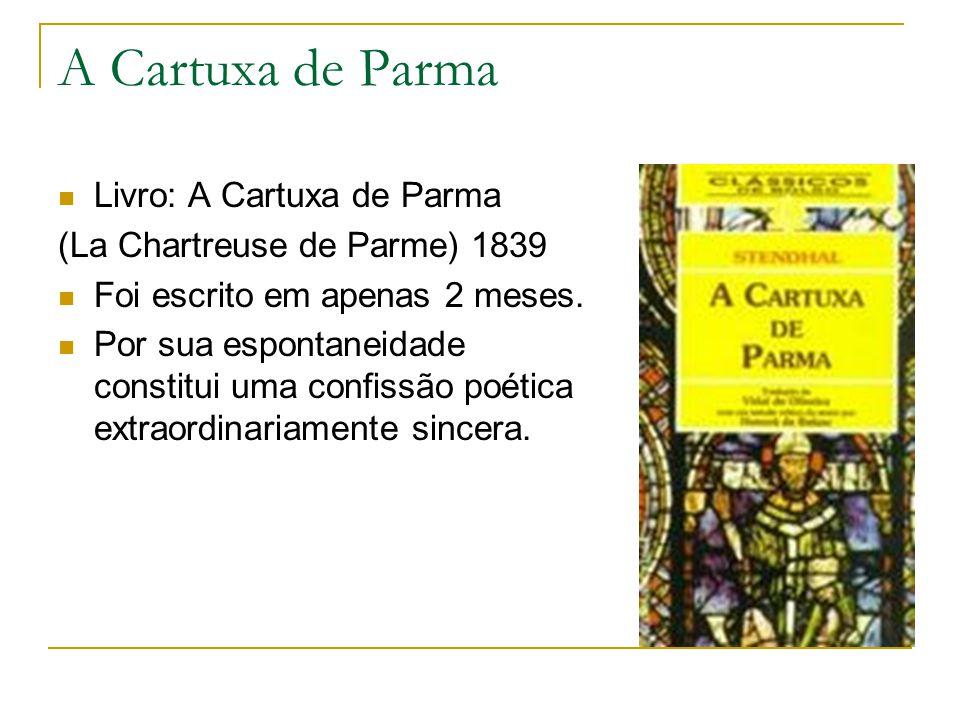 A Cartuxa de Parma Livro: A Cartuxa de Parma (La Chartreuse de Parme) 1839 Foi escrito em apenas 2 meses. Por sua espontaneidade constitui uma confiss