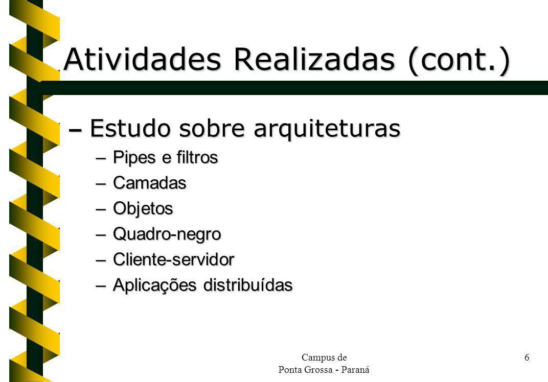 Campus de Ponta Grossa - Paraná 6 Atividades Realizadas (cont.) – Estudo sobre arquiteturas –Pipes e filtros –Camadas –Objetos –Quadro-negro –Cliente-